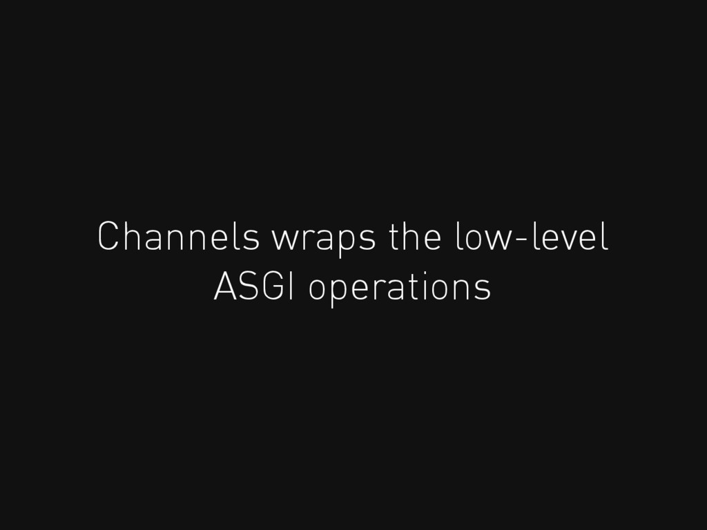 Channels wraps the low-level ASGI operations