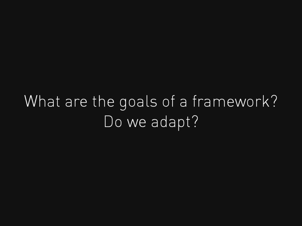 What are the goals of a framework? Do we adapt?