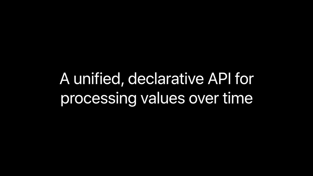 A unified, declarative API for  processing val...