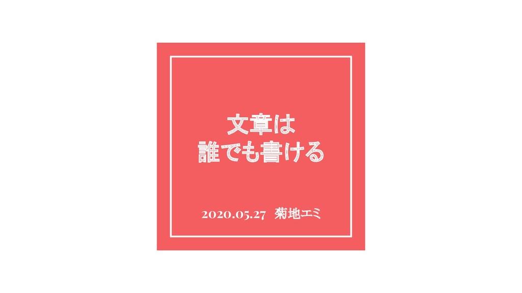 文章は 誰でも書ける 2020.05.27 菊地エミ
