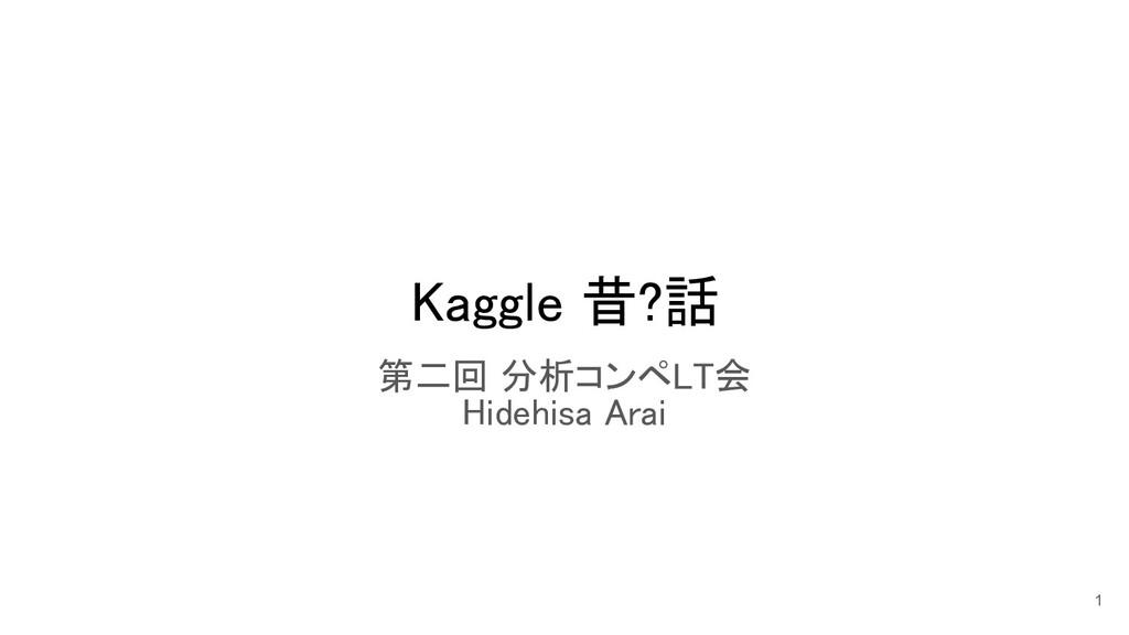 Kaggle 昔?話 第二回 分析コンペLT会 Hidehisa Arai 1