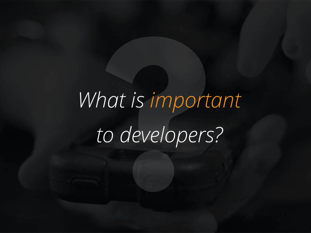 @zasadnyy ? What is important to developers?