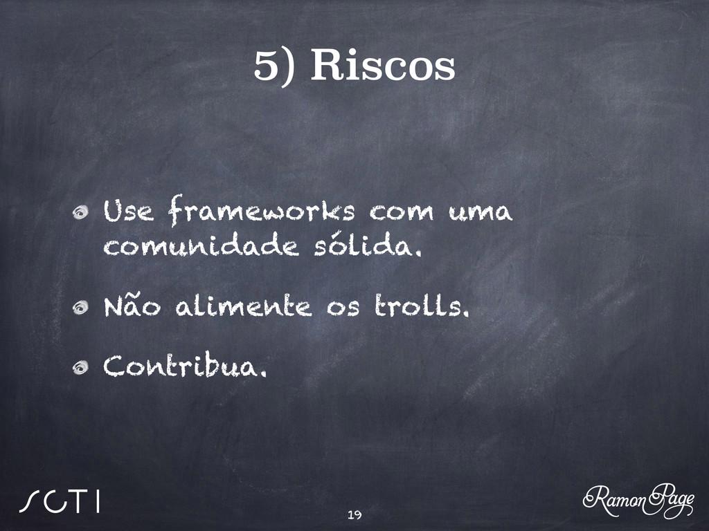 5) Riscos Use frameworks com uma comunidade sól...
