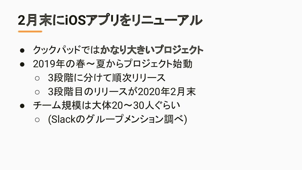 2月末にiOSアプリをリニューアル ● クックパッドではかなり大きいプロジェクト ● 2019...