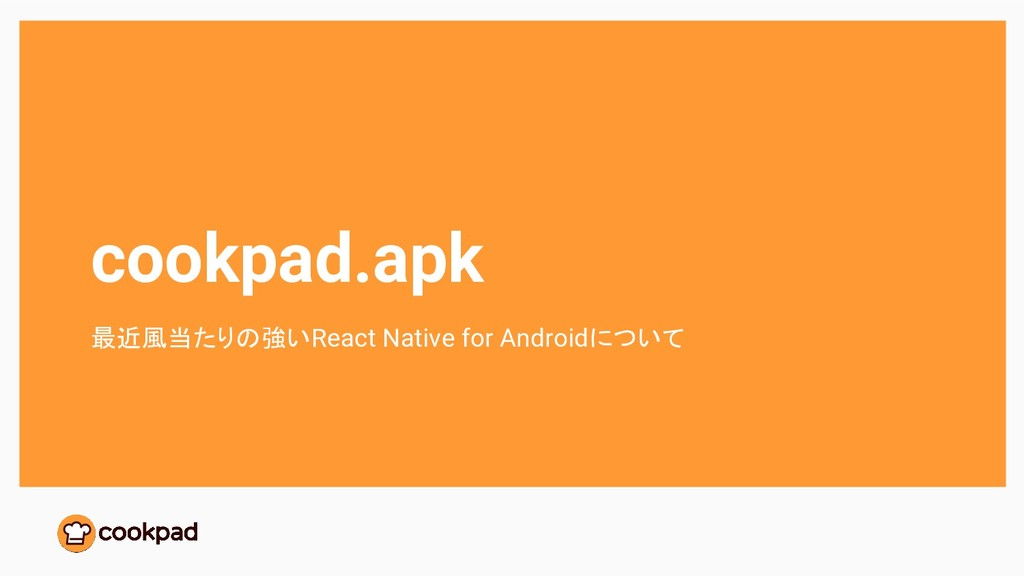 cookpad.apk 最近風当たりの強いReact Native for Androidにつ...