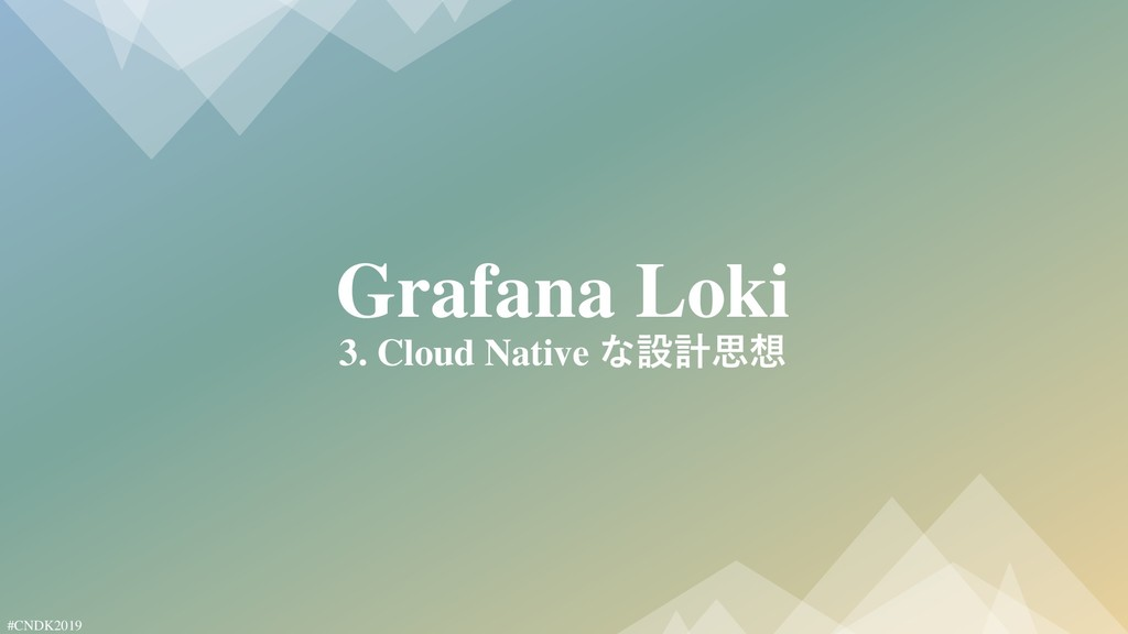 #CNDK2019 Grafana Loki 3. Cloud Native な設計思想
