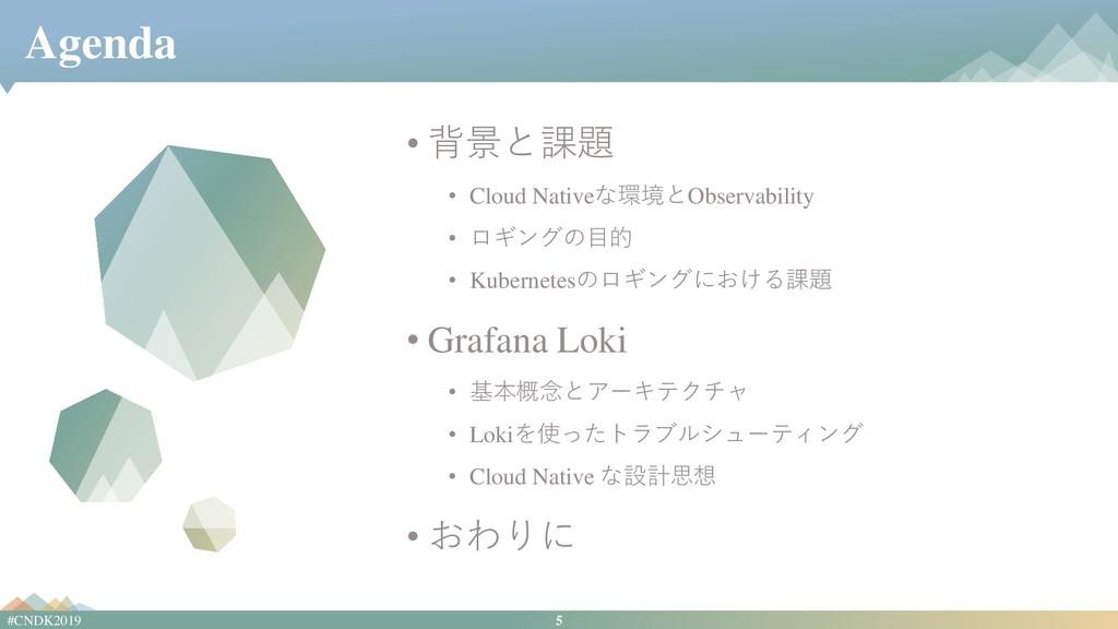 5 #CNDK2019 Agenda • 背景と課題 • Cloud Nativeな環境とOb...