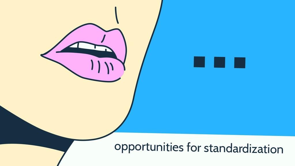 … opportunities for standardization