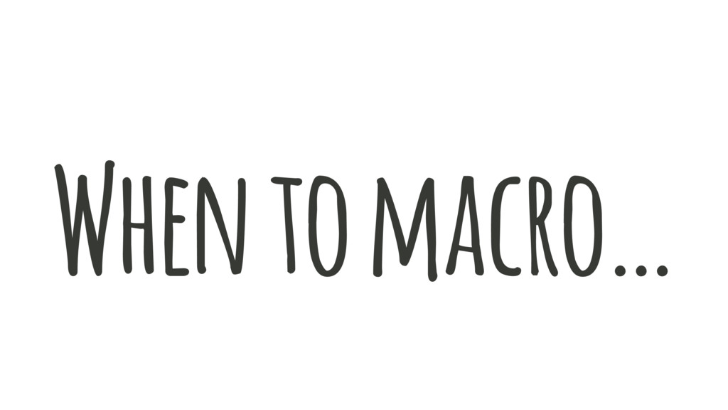 When to macro…