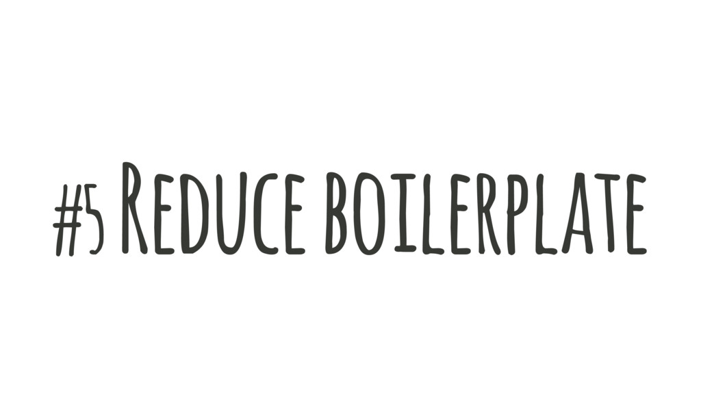 #5 Reduce boilerplate