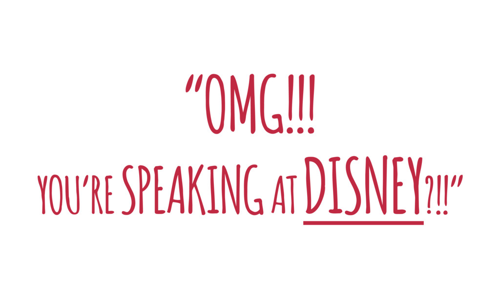 """OMG!!! YOU'RE SPEAKING AT DISNEY?!!"""