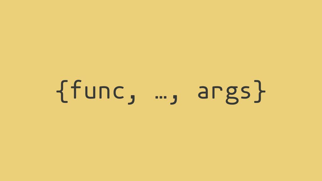{func, …, args}