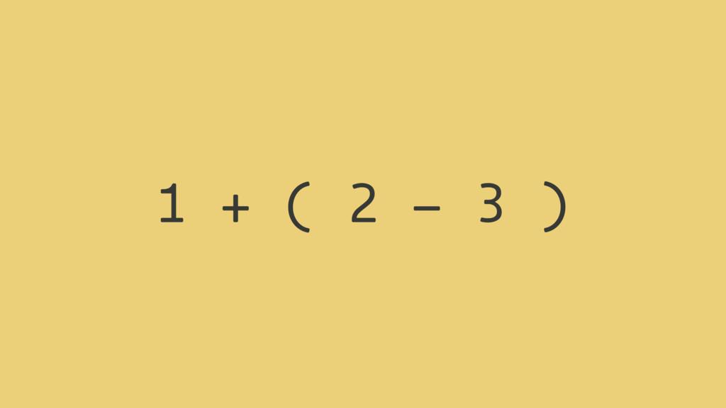 1 + ( 2 - 3 )