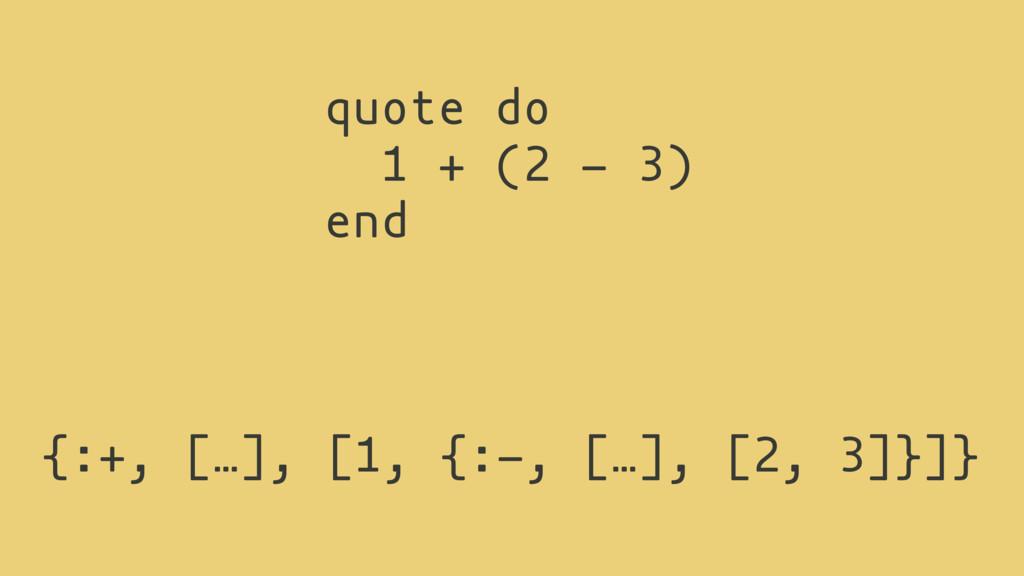 {:+, […], [1, {:-, […], [2, 3]}]} quote do 1 + ...