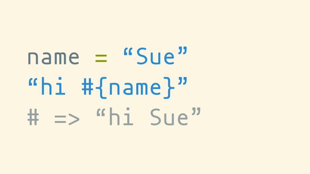 "name = ""Sue"" ""hi #{name}"" # => ""hi Sue"""