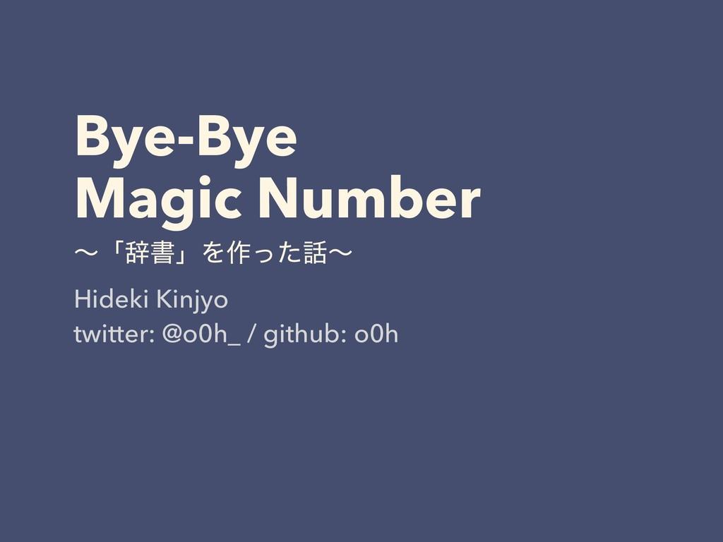 Bye-Bye Magic Number ʙʮࣙॻʯΛ࡞ͬͨʙ Hideki Kinjyo...