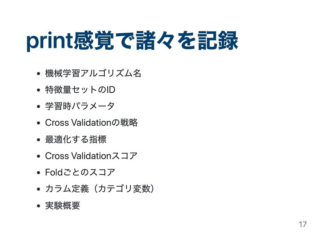 print感覚で諸々を記録 機械学習アルゴリズム名 特徴量セットのID 学習時パラメータ Cr...