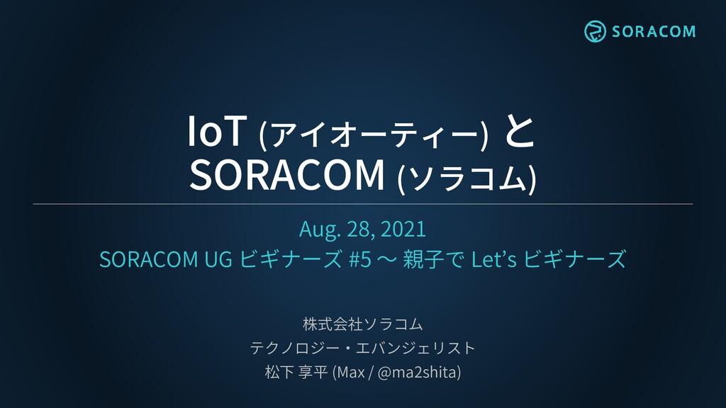 IoT (アイオーティー) と SORACOM (ソラコム) Aug. 28, 2021 SO...