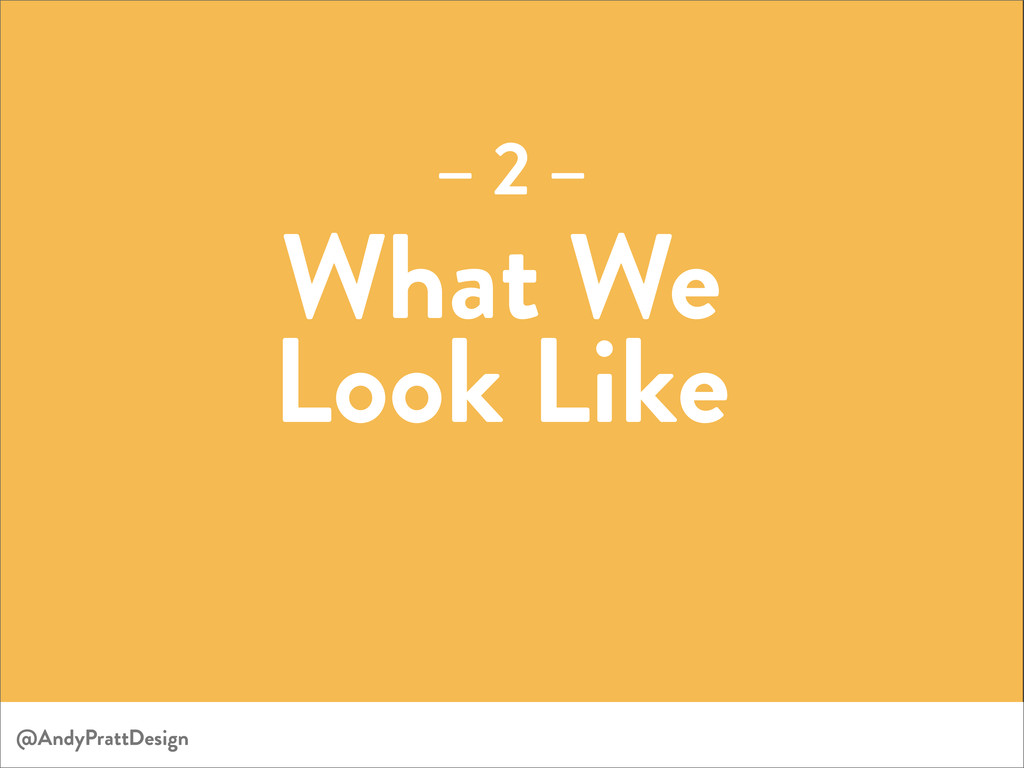 What We Look Like – 2 – @AndyPrattDesign
