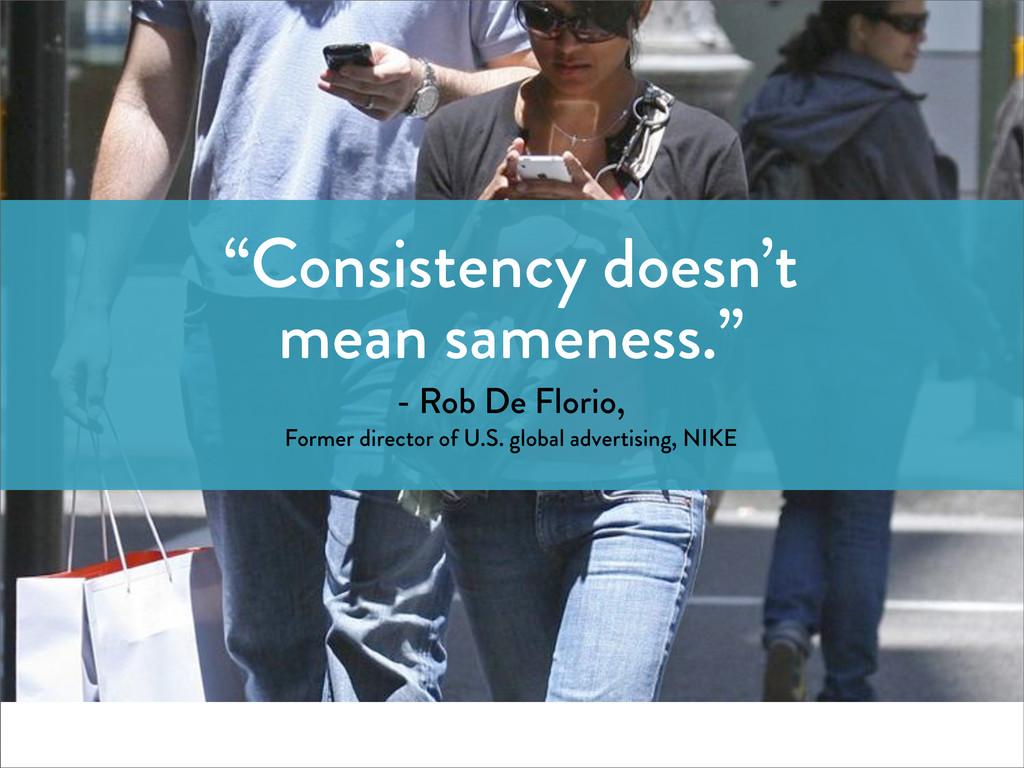 """Consistency doesn't mean sameness."" - Rob De F..."