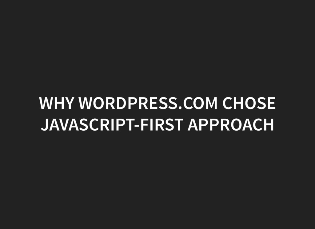 WHY WORDPRESS.COM CHOSE JAVASCRIPT-FIRST APPROA...