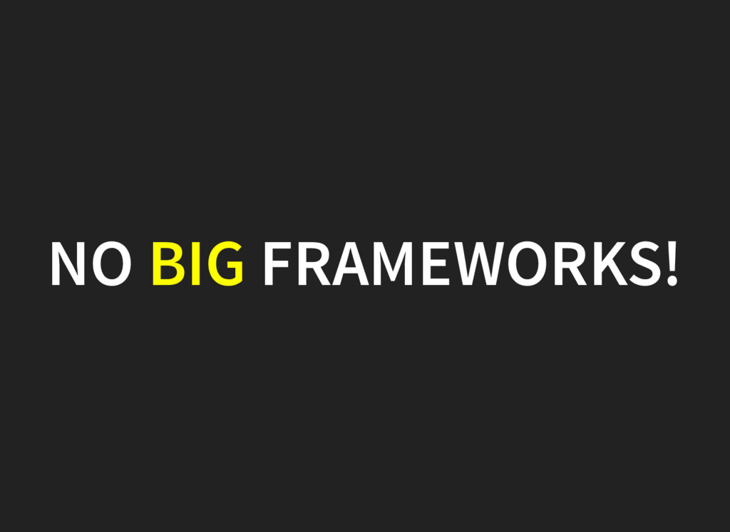 NO BIG FRAMEWORKS!
