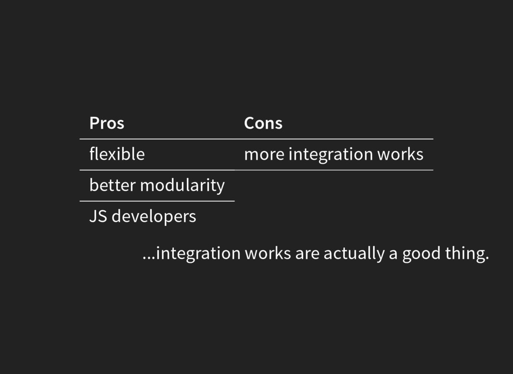 Pros Cons flexible more integration works bette...