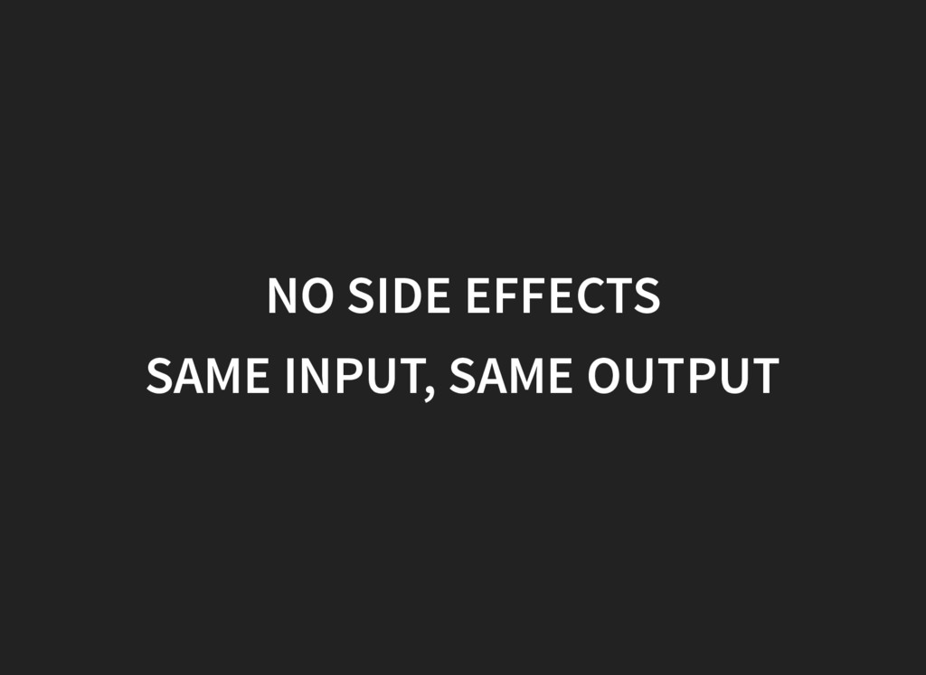 NO SIDE EFFECTS SAME INPUT, SAME OUTPUT