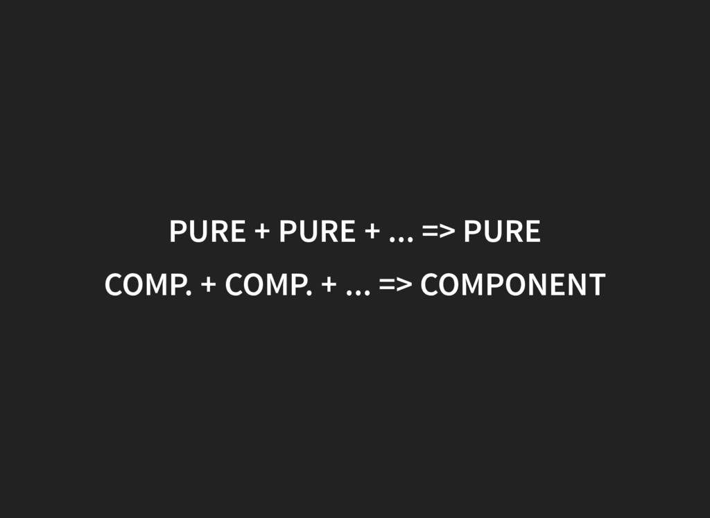 PURE + PURE + ... => PURE COMP. + COMP. + ... =...