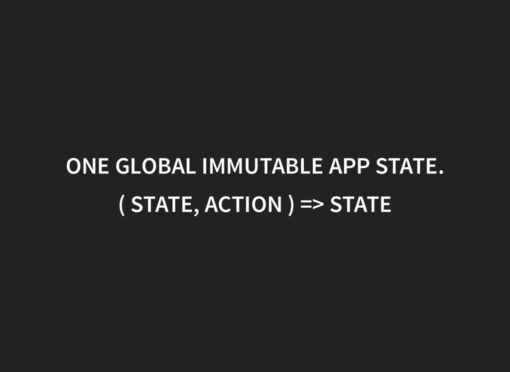 ONE GLOBAL IMMUTABLE APP STATE. ( STATE, ACTION...