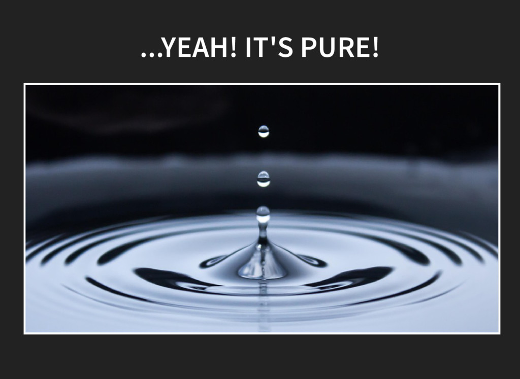 ...YEAH! IT'S PURE!