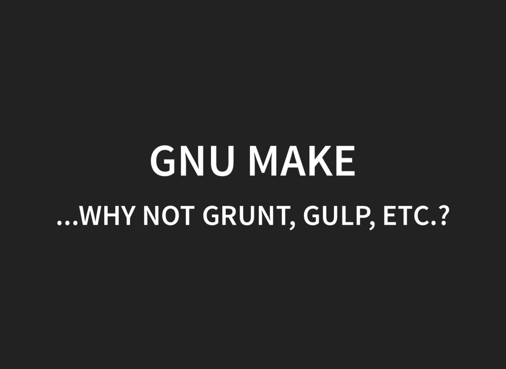 GNU MAKE ...WHY NOT GRUNT, GULP, ETC.?