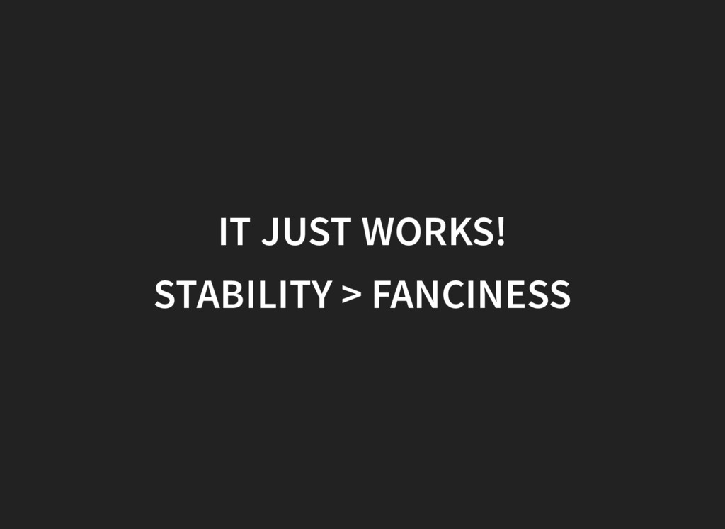IT JUST WORKS! STABILITY > FANCINESS