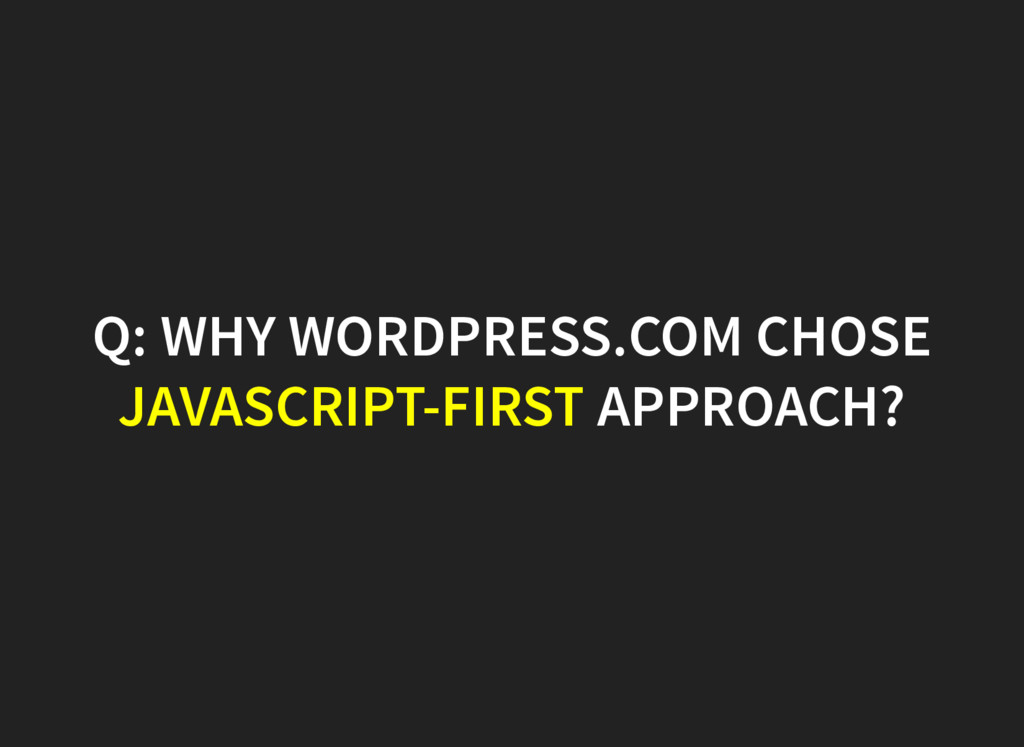 Q: WHY WORDPRESS.COM CHOSE JAVASCRIPT-FIRST APP...