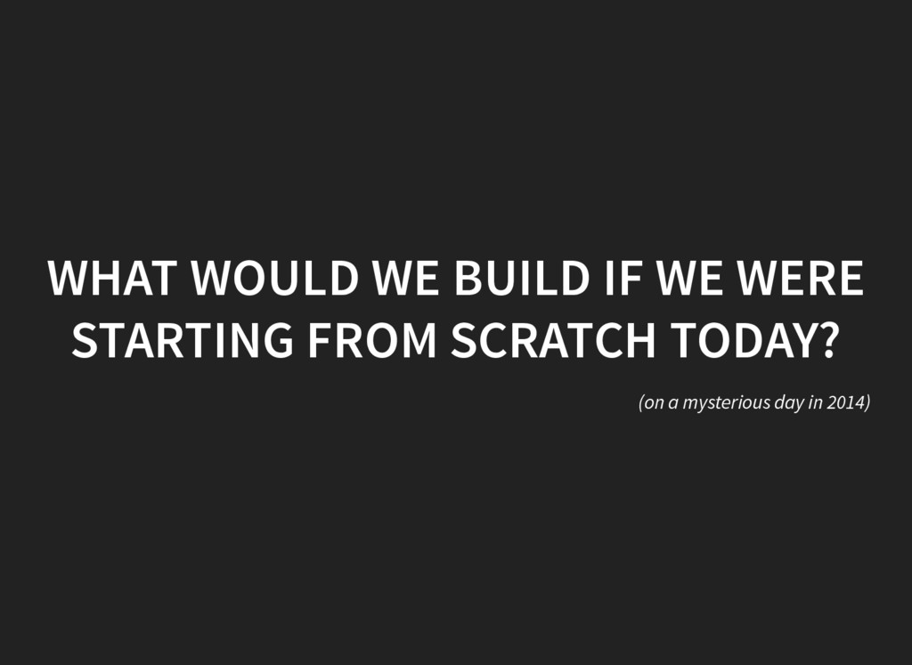 WHAT WOULD WE BUILD IF WE WERE STARTING FROM SC...