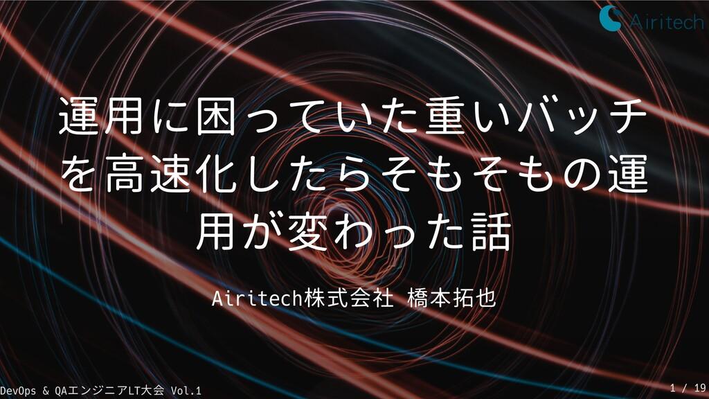 運用に困っていた重いバッチ を高速化したらそもそもの運 用が変わった話 Airitech株式会...