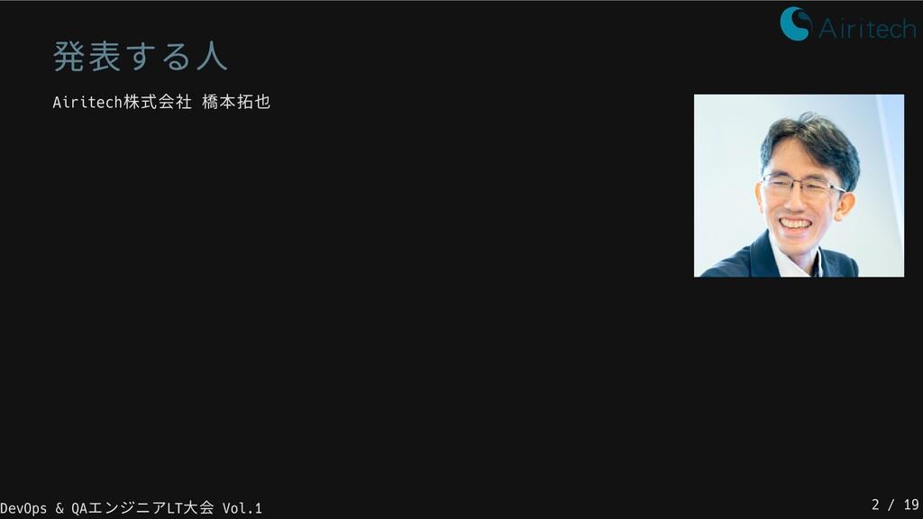 発表する人 Airitech株式会社 橋本拓也 DevOps & QAエンジニアLT大会 Vo...
