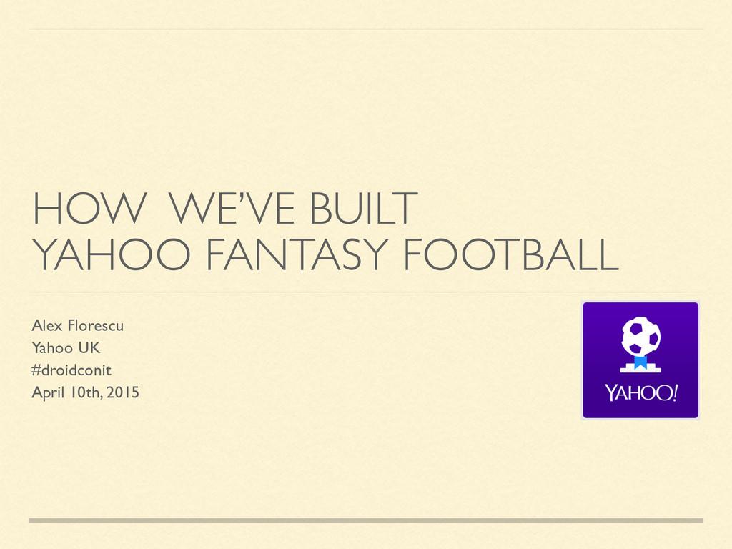HOW WE'VE BUILT YAHOO FANTASY FOOTBALL Alex Flo...