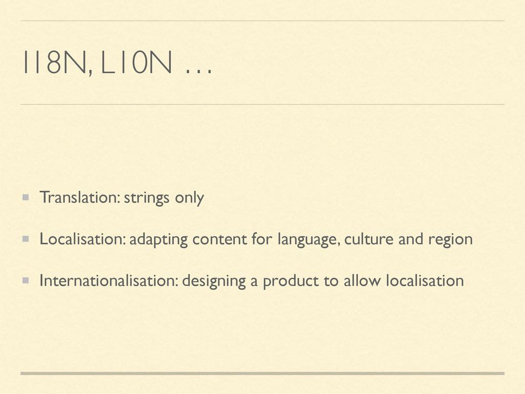 I18N, L10N … Translation: strings only Localisa...