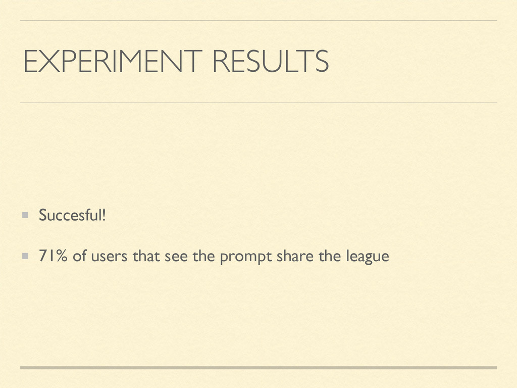 EXPERIMENT RESULTS Succesful! 71% of users that...