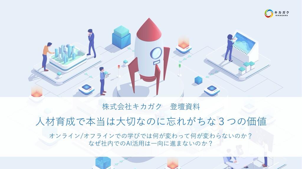 株式会社キカガク 登壇資料 ⼈材育成で本当は⼤切なのに忘れがちな3つの価値 オンライン/オフラ...