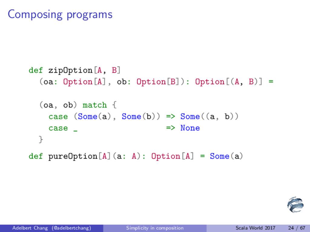 Composing programs def zipOption[A, B] (oa: Opt...