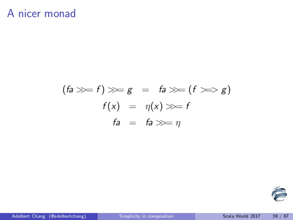A nicer monad (fa > >= f ) > >= g = fa > >= (f ...