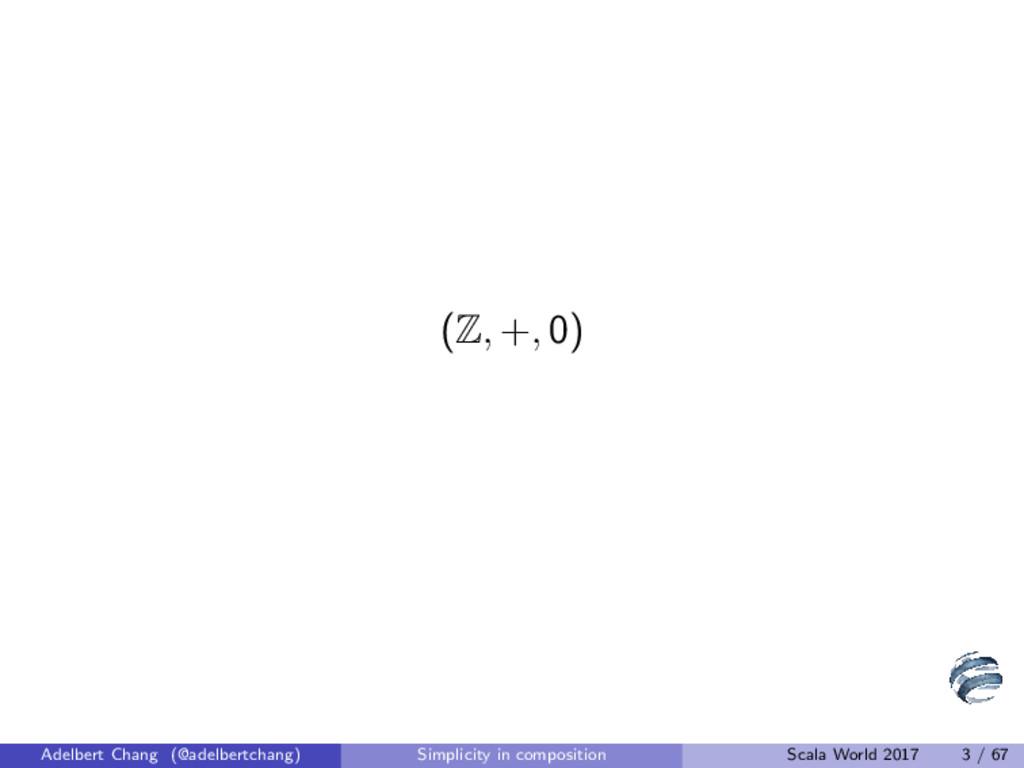 (Z, +, 0) Adelbert Chang (@adelbertchang) Simpl...