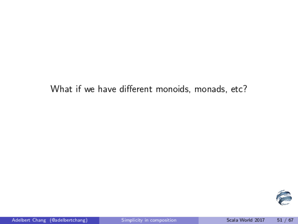 What if we have different monoids, monads, etc? ...