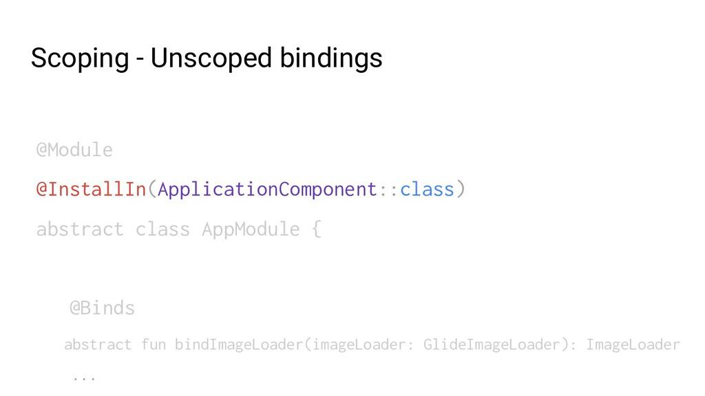 Scoping - Unscoped bindings @Module @InstallIn(...
