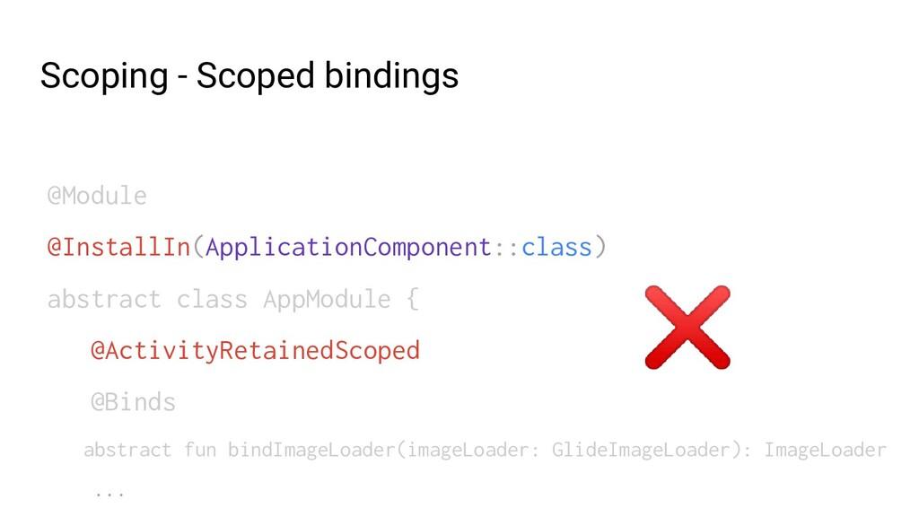 Scoping - Scoped bindings @Module @InstallIn(Ap...