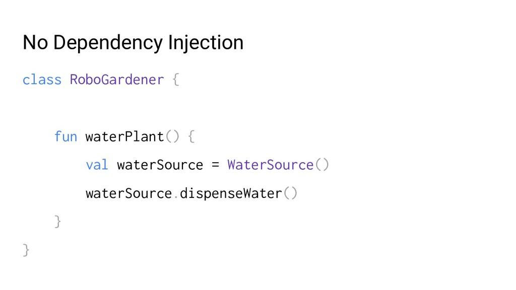 No Dependency Injection class RoboGardener { fu...