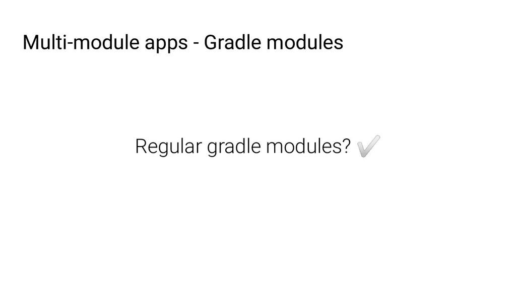 Multi-module apps - Gradle modules Regular grad...