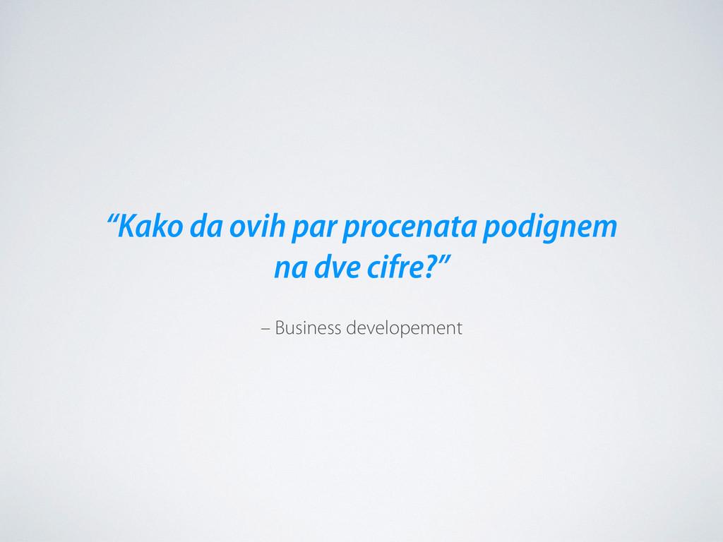 "– Business developement ""Kako da ovih par proce..."